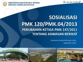 SOSIALISASI PMK 120/PMK.04/2013 PERUBAHAN KETIGA PMK 147/2011  T ENTANG  KAWASAN BERIKAT