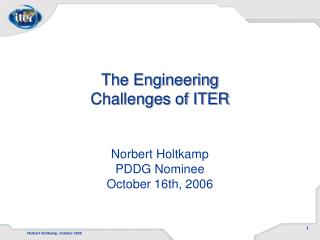 The Engineering Challenges of ITER Norbert Holtkamp PDDG Nominee October 16th, 2006