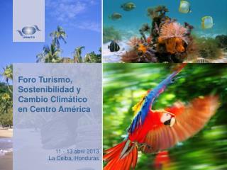 Foro Turismo, Sostenibilidad y Cambio Climático en Centro América 11 - 13 abril 2013