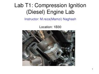 Lab T1: Compression Ignition (Diesel) Engine Lab Instructor: M.reza(Mamzi) Naghash Location: 1B30