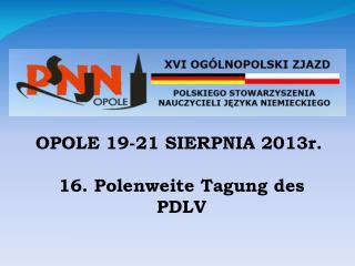 OPOLE 19-21 SIERPNIA 2013r. 16. Polenweite Tagung des PDLV