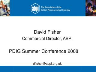 David Fisher Commercial Director, ABPI PDIG Summer Conference 2008	 dfisher@abpi.uk