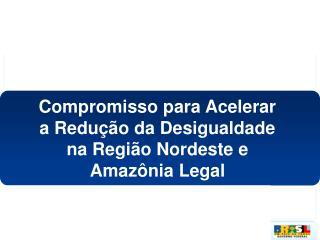 Compromisso para Acelerar  a Redução da Desigualdade  na Região Nordeste e  Amazônia Legal