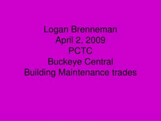 Logan Brenneman April 2, 2009 PCTC Buckeye Central Building Maintenance trades