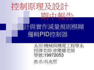 控制原理及設計              期中報告 設計與實作減量規則模糊                      邏輯 PID 控制器