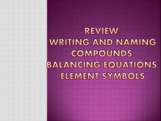 REVIEW: WRITING AND NAMING COMPOUNDS, BALANCING EQUATIONS,       ELEMENT SYMBOLS