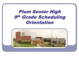 Plum Senior High 9 th  Grade Scheduling Orientation
