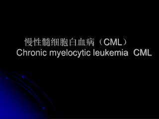 慢性髓细胞白血病( CML ) Chronic myelocytic leukemia  CML