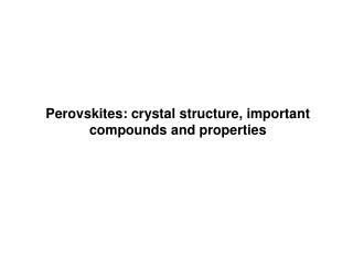 Perovskites: crystal structure, important compounds and properties