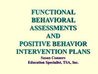 FUNCTIONAL BEHAVIORAL ASSESSMENTS AND POSITIVE BEHAVIOR INTERVENTION PLANS Susan Conners
