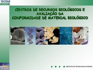 CENTROS DE RECURSOS BIOLÓGICOS E AVALIAÇÃO DA  CONFORMIDADE DE MATERIAL BIOLÓGICO