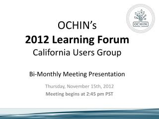 OCHIN's 2012 Learning Forum California Users Group Bi-Monthly Meeting Presentation