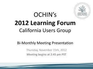 OCHIN�s 2012 Learning Forum California Users Group Bi-Monthly Meeting Presentation