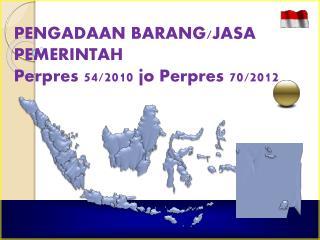 PENGADAAN BARANG/JASA PEMERINTAH Perpres 54/2010 jo Perpres 70/2012