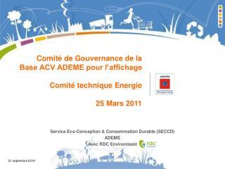 Comité de Gouvernance de la Base ACV ADEME pour l'affichage Comité technique Energie 25 Mars 2011