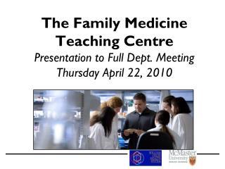 The Family Medicine  Teaching Centre Presentation to Full Dept. Meeting Thursday April 22, 2010