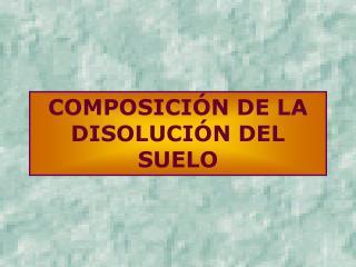 COMPOSICIÓN DE LA DISOLUCIÓN DEL SUELO