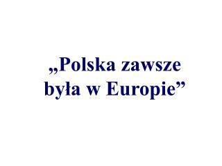 """""""Polska zawsze  była w Europie"""""""