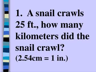 1.  A snail crawls 25 ft., how many kilometers did the snail crawl?  (2.54cm = 1 in.)