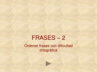 FRASES – 2 Ordenar frases con dificultad ortográfica
