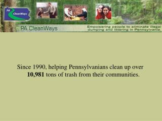Since 1990, helping Pennsylvanians clean up over  10,981  tons of trash from their communities.