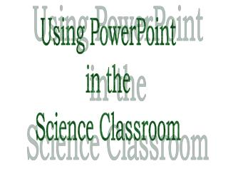 Using PowerPoint in the Science Classroom