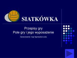 Przepisy gry Pole gry i jego wyposażenie Opracowanie: mgr Agnieszka Łuba
