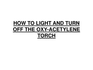 HOW TO LIGHT AND TURN OFF THE OXY-ACETYLENE TORCH