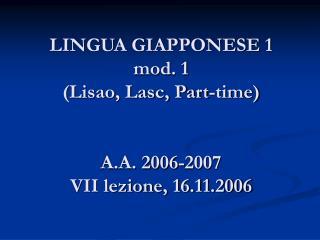 LINGUA GIAPPONESE 1 mod. 1  (Lisao, Lasc, Part-time) A.A. 2006-2007 VII lezione, 16.11.2006