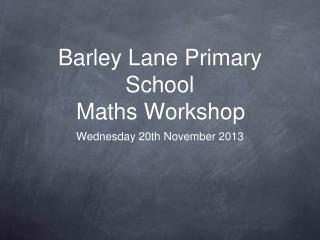 Barley Lane Primary School  Maths Workshop
