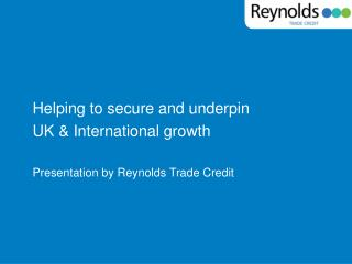 Helping to secure and underpin  UK & International growth Presentation by Reynolds Trade Credit