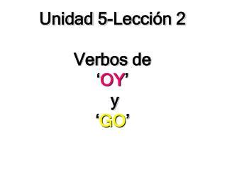 Unidad  5-Lecci ón 2 Verbos  de  ' OY '  y  ' GO '