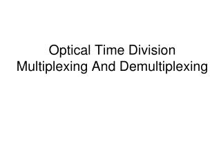 Optical Time Division  Multiplexing And Demultiplexing