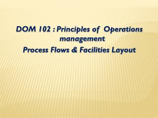 DOM 102 : Principles of  Operations management Process Flows & Facilities Layout