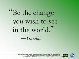 Be the change  you wish to see  in the world. — Gandhi