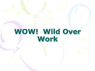 WOW!  Wild Over Work