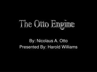 By: Nicolaus A. Otto Presented By: Harold Williams
