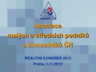 Asociace malých a středních podniků a živnostníků ČR REALITNÍ KONGRES 2012 Praha, 1.11.2012