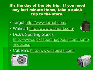 It's the day of the big trip.  If you need any last minute items, take a quick  trip to the store.