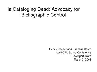 Is Cataloging Dead: Advocacy for Bibliographic Control