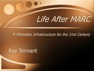Life After MARC A Metadata Infrastructure for the 21st Century