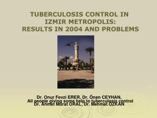 TUBERCULOSIS CONTROL IN  IZMIR METROPOLIS:  RESULTS IN 2004 AND PROBLEMS