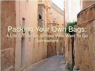 Packing Your Own Bags: A Life Course for Seniors Who Want To Go Somewhere