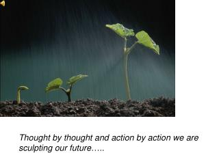 Thought by thought and action by action we are sculpting our future …..