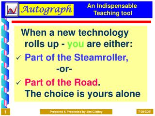 When a new technology rolls up - you are either: Part of the Steamroller,              -or- Part of the Road. The choice