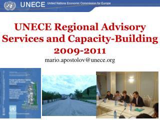 UNECE Regional Advisory Services and Capacity-Building 2009-2011 mario.apostolov@unece