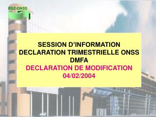 SESSION D'INFORMATION DECLARATION TRIMESTRIELLE ONSS DMFA DECLARATION DE MODIFICATION 04/02/2004
