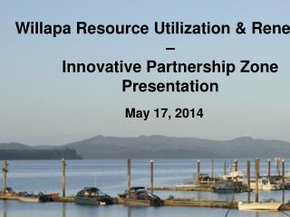 Willapa Resource Utilization & Renewal–– Innovative Partnership Zone Presentation