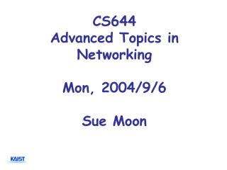 CS644 Advanced Topics in Networking Mon, 2004/9/6 Sue Moon