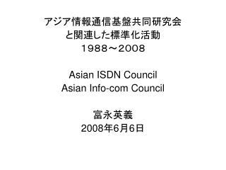 アジア情報通信基盤共同研究会 と関連した標準化活動 1988~2008 Asian ISDN Council Asian Info-com Council 富永英義 2008 年 6 月 6 日